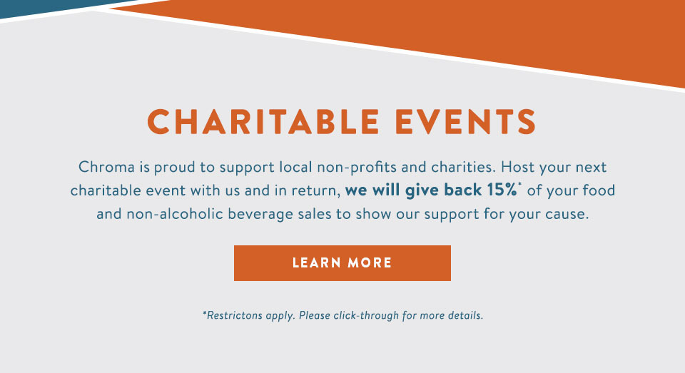Charitable Events Chroma is proud to support local non-profits and charities. Host your next charitable event with us and in return, we will give back 15% of  your food and non-alcoholic bererage sales to show our support for your cause. - Learn More - * restrictions apply. Please click-through for more details. Dine + Unwind Happy Hour Monday - Friday 3:30 - 6:30 p.m. $5 call drinks $4 draft beer $3 off all wines by the glass (6 oz and 9 oz pours) #3 off cocktails  Live Music Thursday 8 - 11 p.m. Live DJ Saturday 9 p.m. - Close